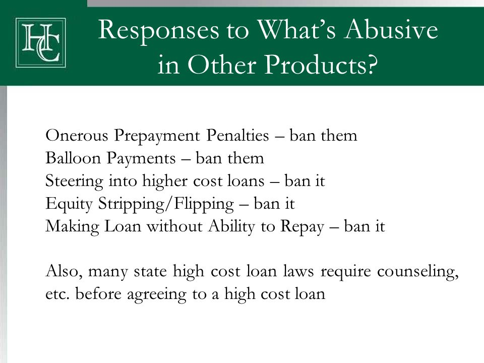 Responses to What's Abusive in Other Products? Onerous Prepayment Penalties – ban them Balloon Payments – ban them Steering into higher cost loans – b