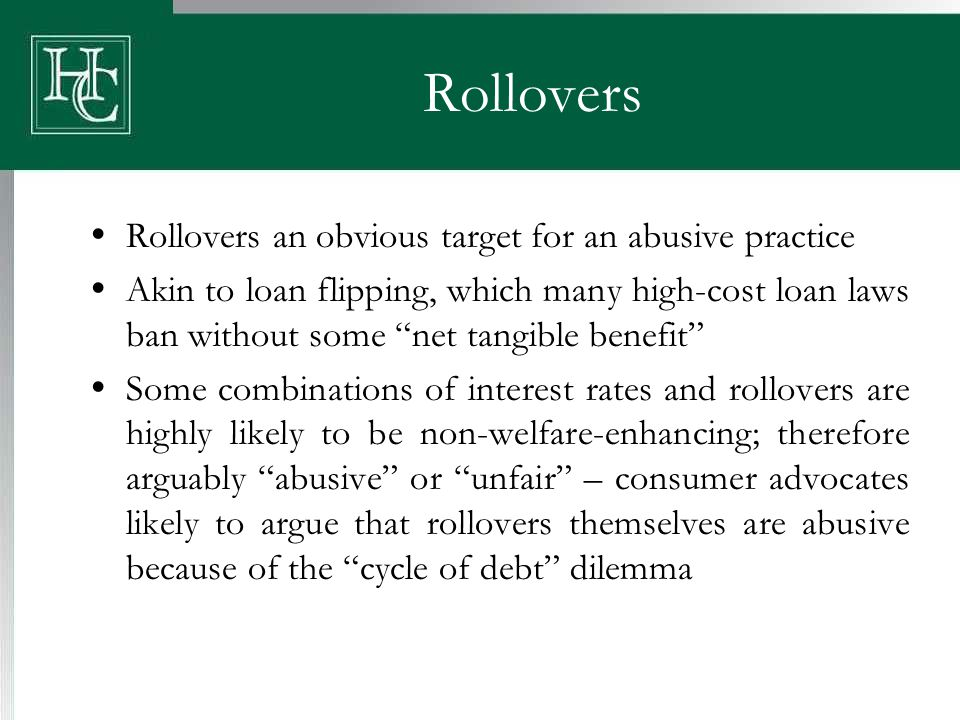 Rollovers  Rollovers an obvious target for an abusive practice  Akin to loan flipping, which many high-cost loan laws ban without some net tangible benefit  Some combinations of interest rates and rollovers are highly likely to be non-welfare-enhancing; therefore arguably abusive or unfair – consumer advocates likely to argue that rollovers themselves are abusive because of the cycle of debt dilemma