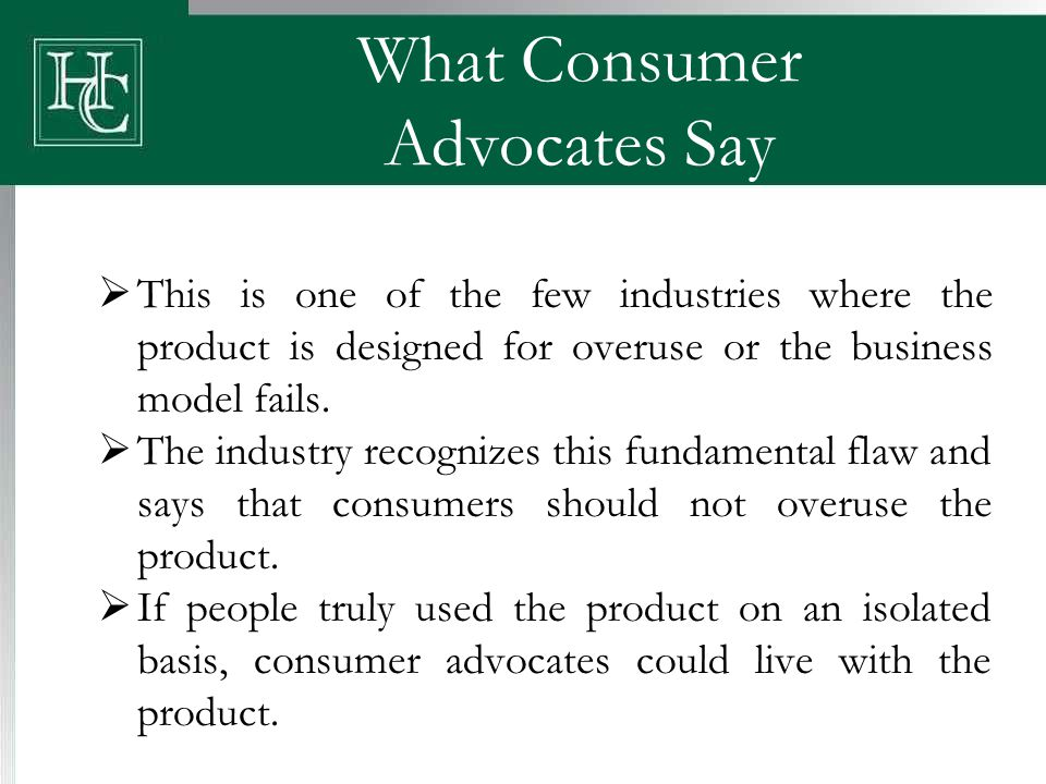 What Consumer Advocates Say  This is one of the few industries where the product is designed for overuse or the business model fails.  The industry