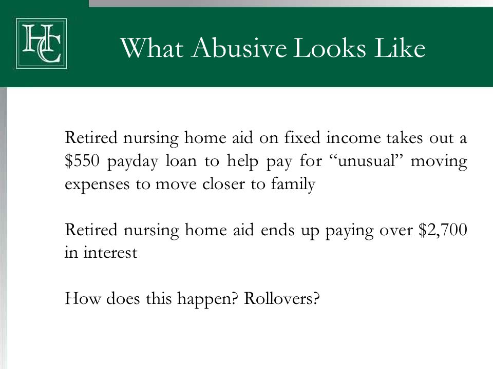 What Abusive Looks Like Retired nursing home aid on fixed income takes out a $550 payday loan to help pay for unusual moving expenses to move closer to family Retired nursing home aid ends up paying over $2,700 in interest How does this happen.