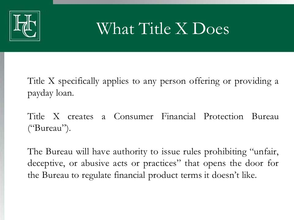 What Title X Does Title X specifically applies to any person offering or providing a payday loan. Title X creates a Consumer Financial Protection Bure