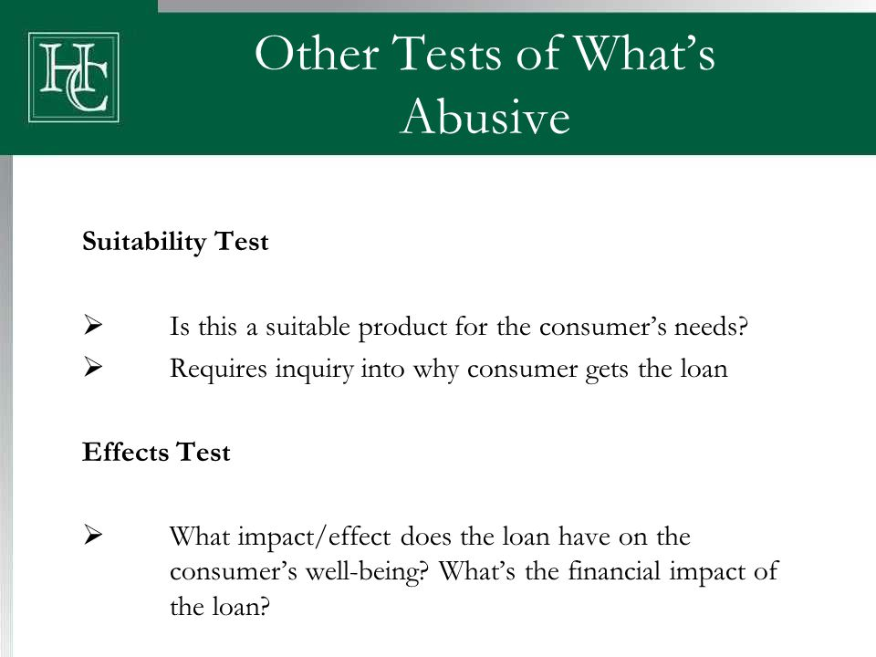 Other Tests of What's Abusive Suitability Test  Is this a suitable product for the consumer's needs?  Requires inquiry into why consumer gets the lo