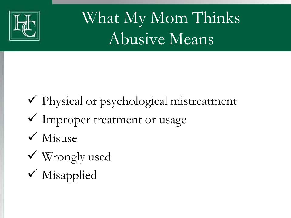 What My Mom Thinks Abusive Means Physical or psychological mistreatment Improper treatment or usage Misuse Wrongly used Misapplied