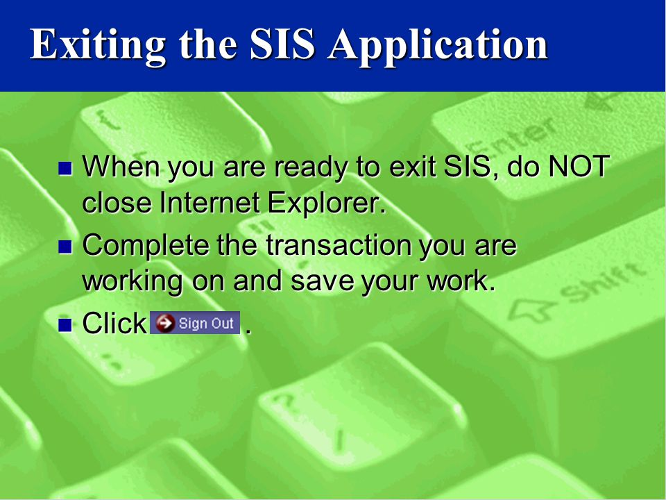 Exiting the SIS Application When you are ready to exit SIS, do NOT close Internet Explorer.