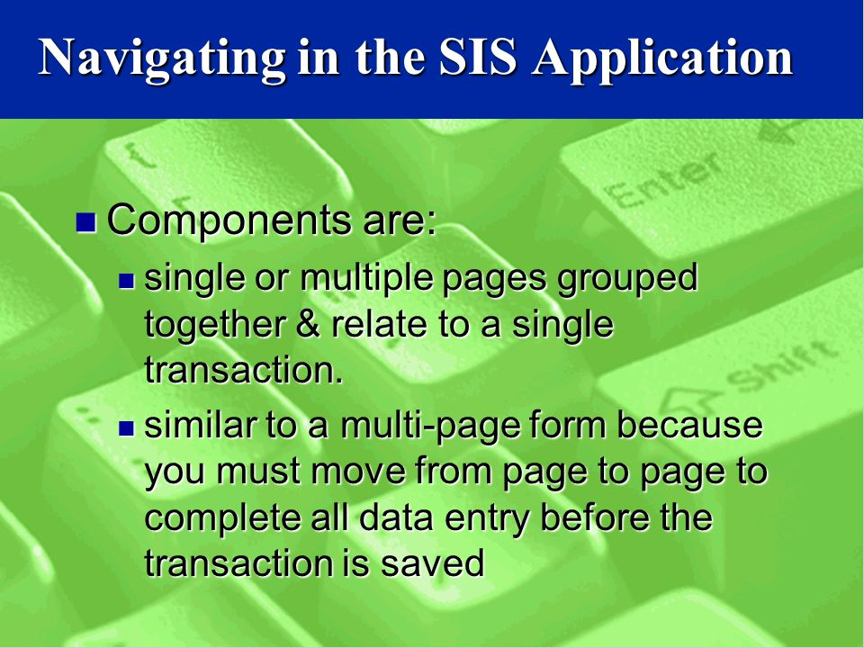 Navigating in the SIS Application Components are: Components are: single or multiple pages grouped together & relate to a single transaction.