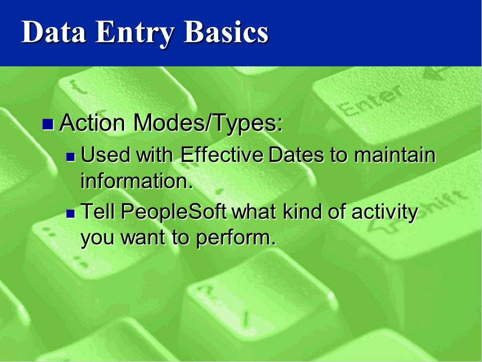Data Entry Basics Action Modes/Types: Action Modes/Types: Used with Effective Dates to maintain information.