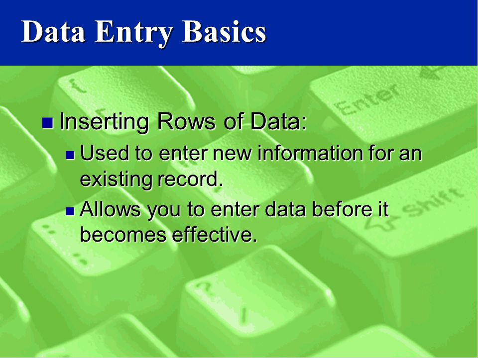 Data Entry Basics Inserting Rows of Data: Inserting Rows of Data: Used to enter new information for an existing record.