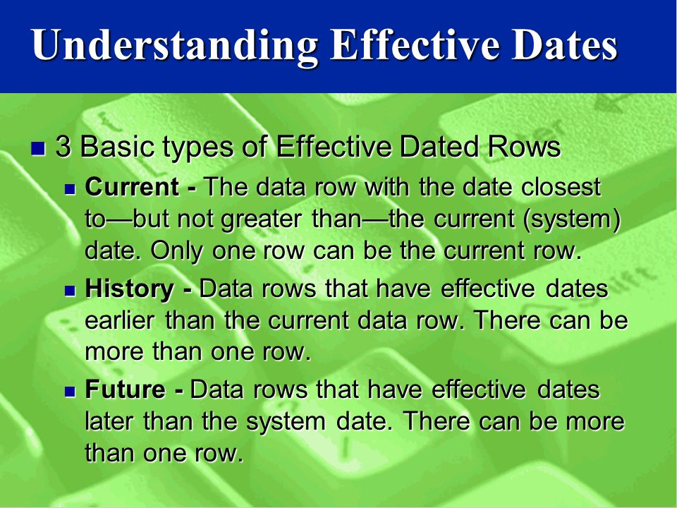 Understanding Effective Dates 3 Basic types of Effective Dated Rows 3 Basic types of Effective Dated Rows Current - The data row with the date closest to—but not greater than—the current (system) date.