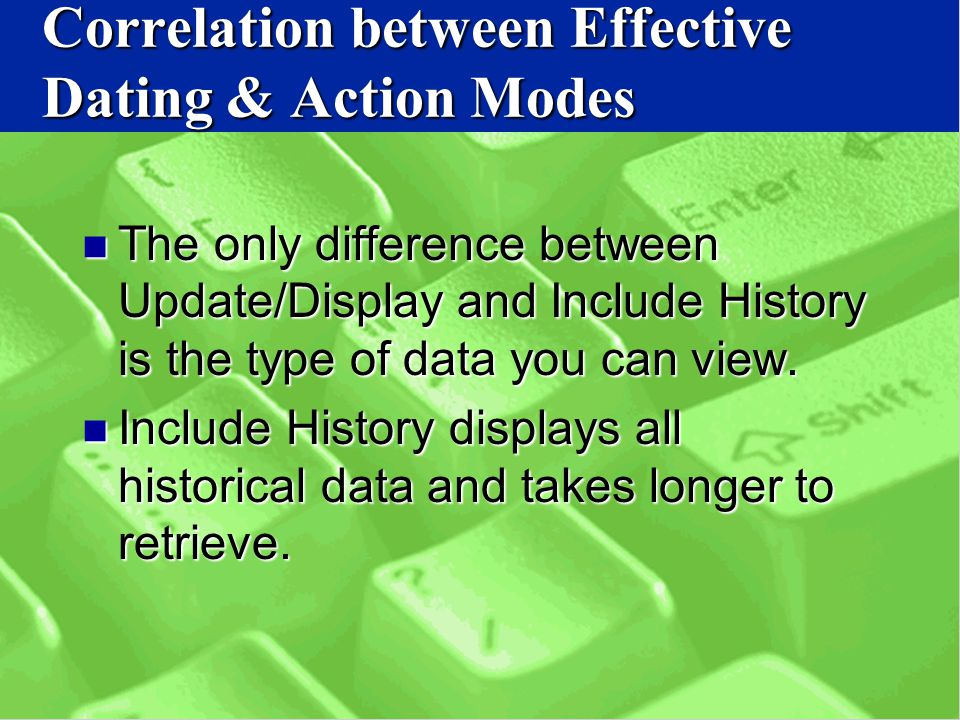 Correlation between Effective Dating & Action Modes The only difference between Update/Display and Include History is the type of data you can view.