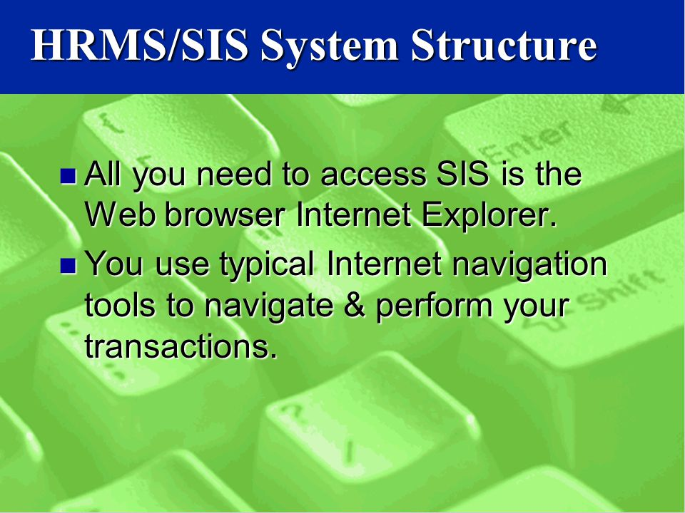 HRMS/SIS System Structure All you need to access SIS is the Web browser Internet Explorer.