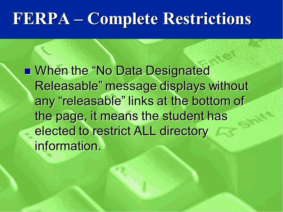 FERPA – Complete Restrictions When the No Data Designated Releasable message displays without any releasable links at the bottom of the page, it means the student has elected to restrict ALL directory information.