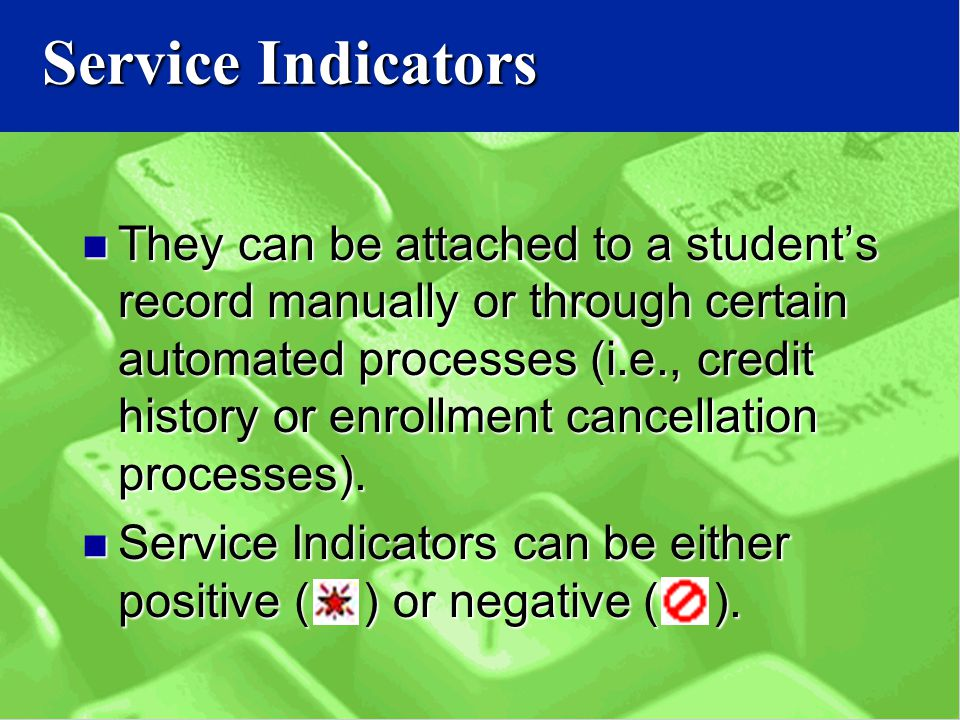 Service Indicators They can be attached to a student's record manually or through certain automated processes (i.e., credit history or enrollment cancellation processes).