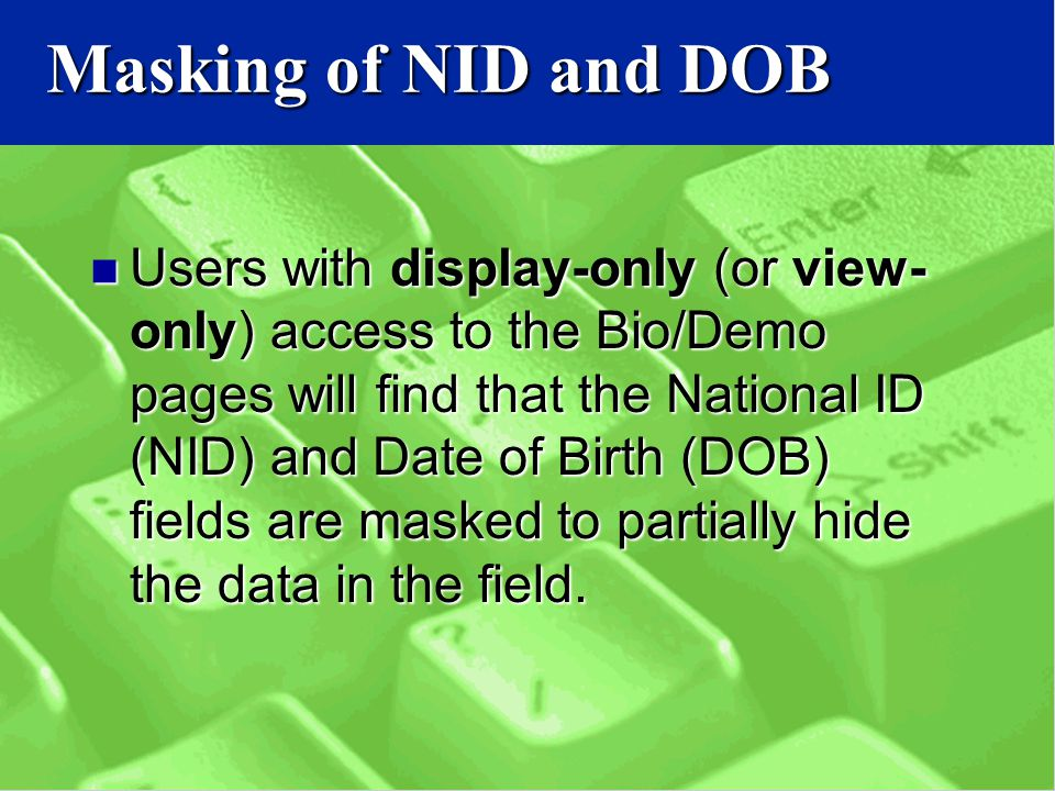 Masking of NID and DOB Users with display-only (or view- only) access to the Bio/Demo pages will find that the National ID (NID) and Date of Birth (DOB) fields are masked to partially hide the data in the field.
