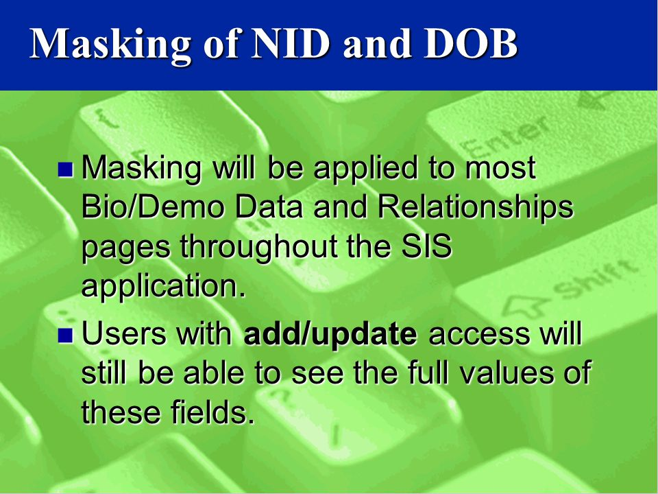 Masking of NID and DOB Masking will be applied to most Bio/Demo Data and Relationships pages throughout the SIS application.