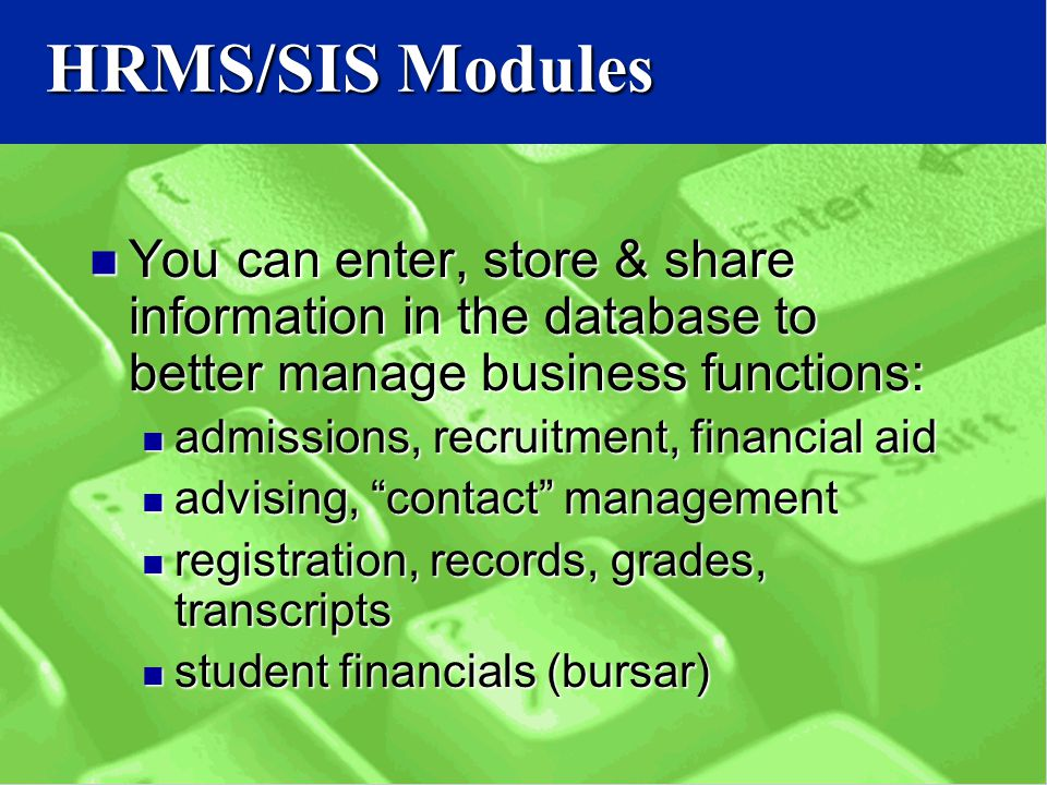 HRMS/SIS Modules You can enter, store & share information in the database to better manage business functions: You can enter, store & share information in the database to better manage business functions: admissions, recruitment, financial aid admissions, recruitment, financial aid advising, contact management advising, contact management registration, records, grades, transcripts registration, records, grades, transcripts student financials (bursar) student financials (bursar)
