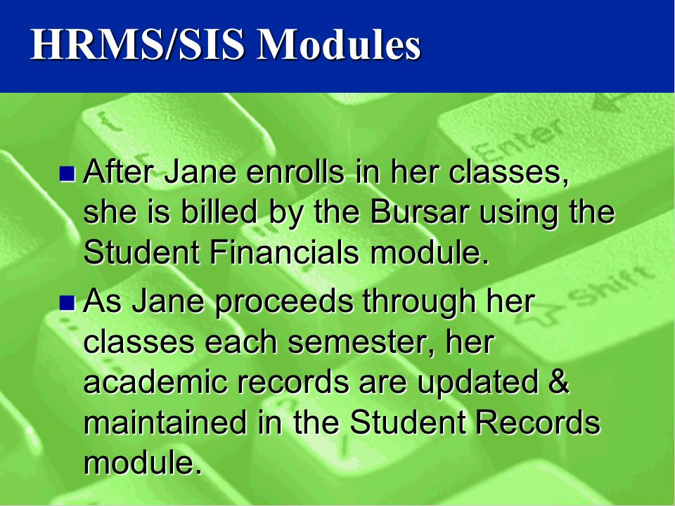 HRMS/SIS Modules After Jane enrolls in her classes, she is billed by the Bursar using the Student Financials module.