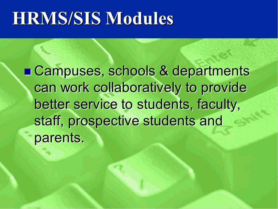 HRMS/SIS Modules Campuses, schools & departments can work collaboratively to provide better service to students, faculty, staff, prospective students and parents.