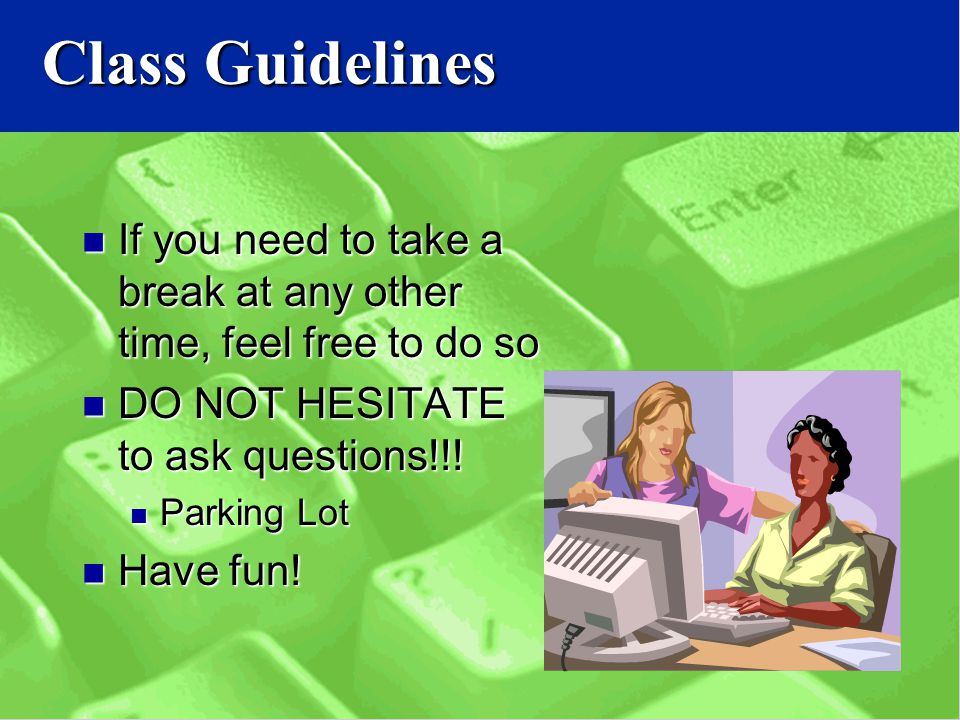 Class Guidelines If you need to take a break at any other time, feel free to do so If you need to take a break at any other time, feel free to do so DO NOT HESITATE to ask questions!!.