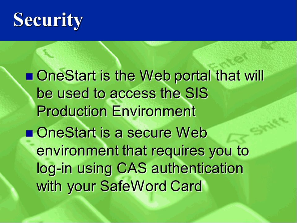 Security OneStart is the Web portal that will be used to access the SIS Production Environment OneStart is the Web portal that will be used to access the SIS Production Environment OneStart is a secure Web environment that requires you to log-in using CAS authentication with your SafeWord Card OneStart is a secure Web environment that requires you to log-in using CAS authentication with your SafeWord Card