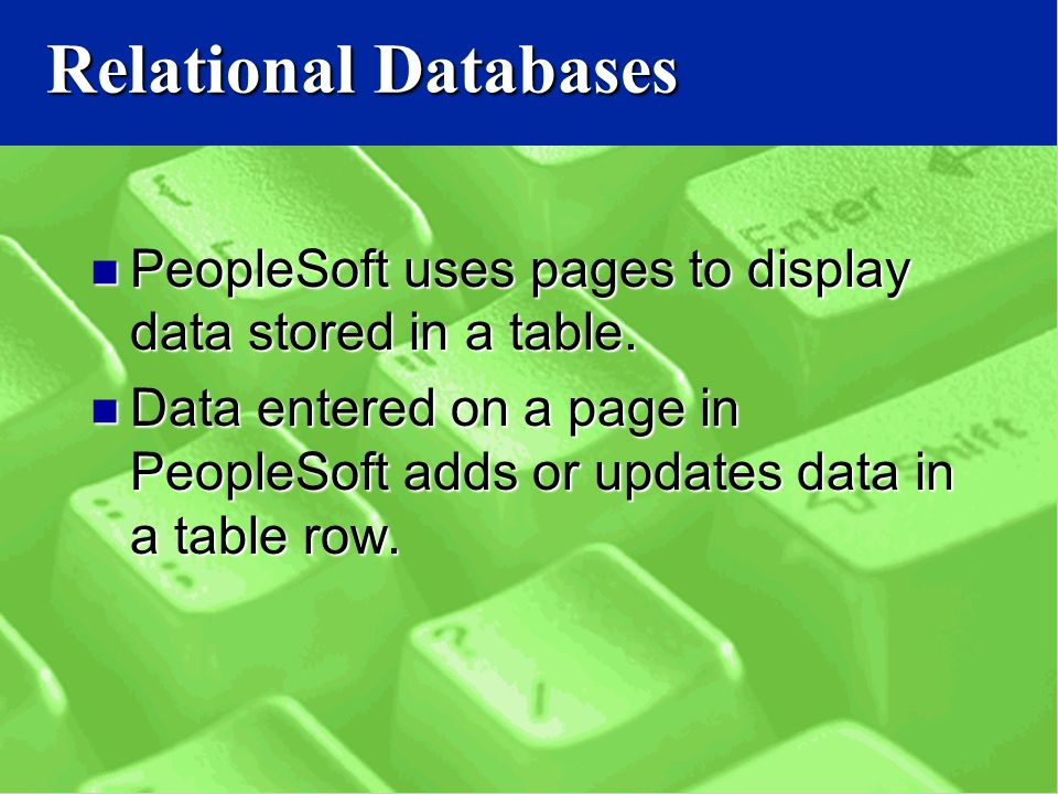Relational Databases PeopleSoft uses pages to display data stored in a table.