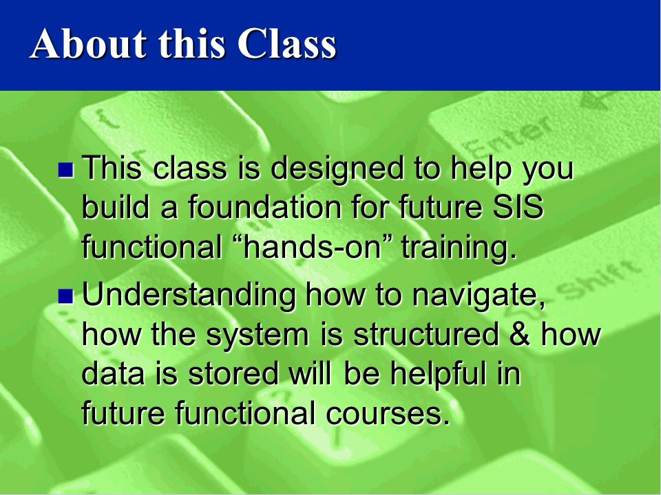 About this Class This class is designed to help you build a foundation for future SIS functional hands-on training.