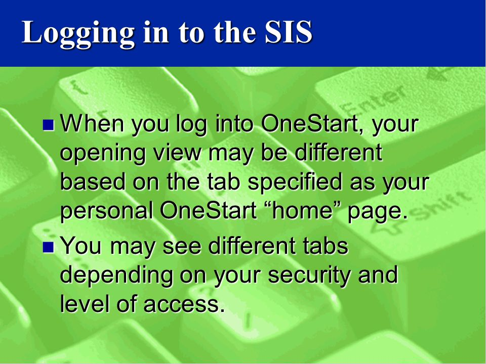 Logging in to the SIS When you log into OneStart, your opening view may be different based on the tab specified as your personal OneStart home page.