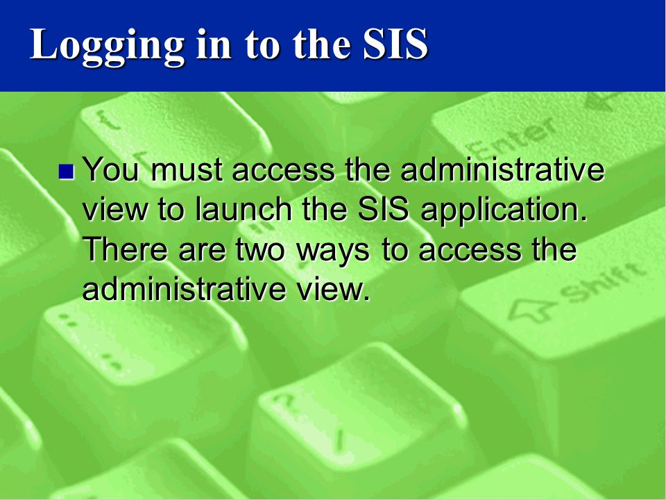 Logging in to the SIS You must access the administrative view to launch the SIS application.