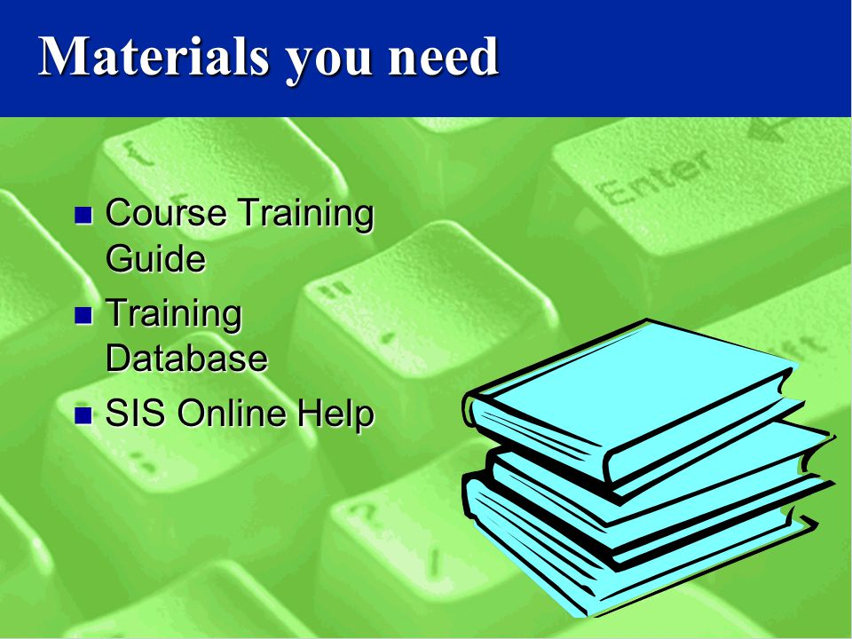 Materials you need Course Training Guide Course Training Guide Training Database Training Database SIS Online Help SIS Online Help