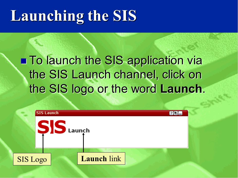 Launching the SIS To launch the SIS application via the SIS Launch channel, click on the SIS logo or the word Launch.