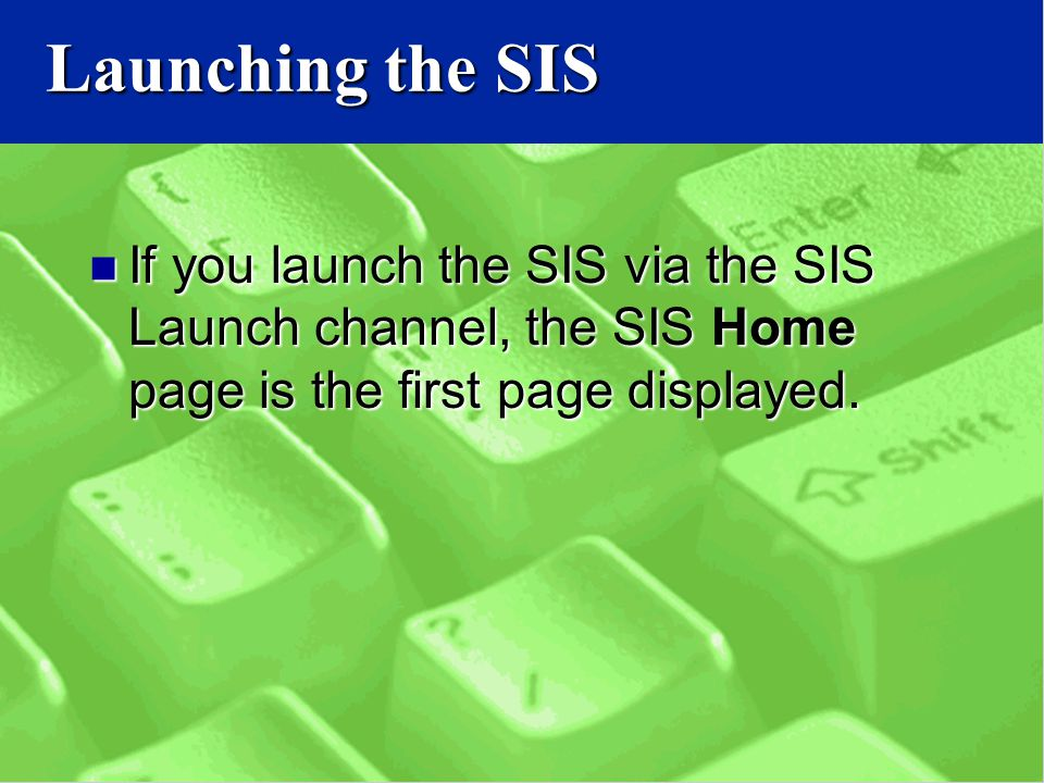 Launching the SIS If you launch the SIS via the SIS Launch channel, the SIS Home page is the first page displayed.