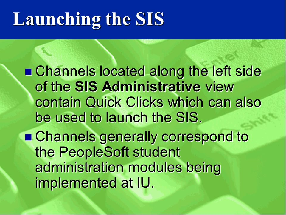 Launching the SIS Channels located along the left side of the SIS Administrative view contain Quick Clicks which can also be used to launch the SIS.