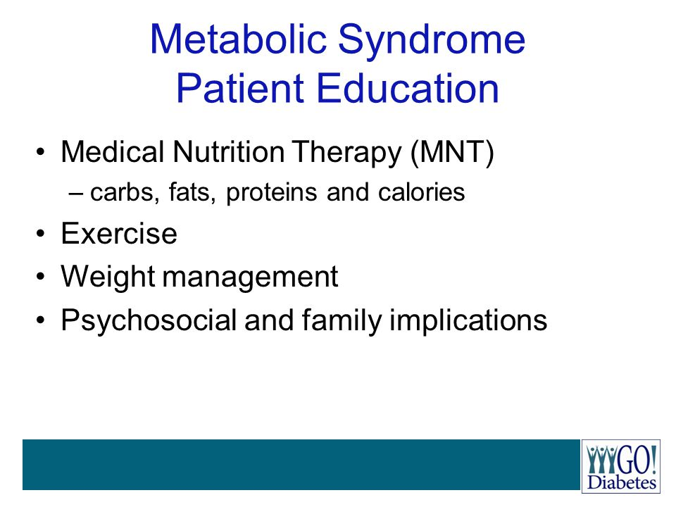 Metabolic Syndrome Patient Education Medical Nutrition Therapy (MNT) –carbs, fats, proteins and calories Exercise Weight management Psychosocial and f