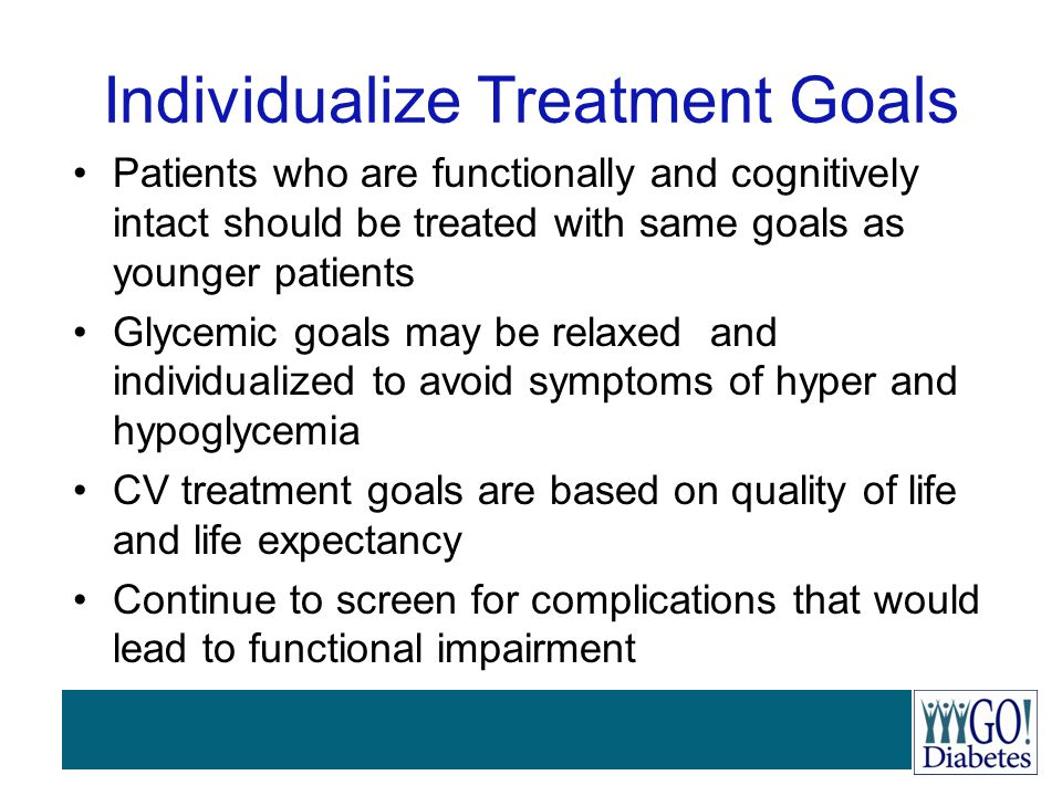 Individualize Treatment Goals Patients who are functionally and cognitively intact should be treated with same goals as younger patients Glycemic goal