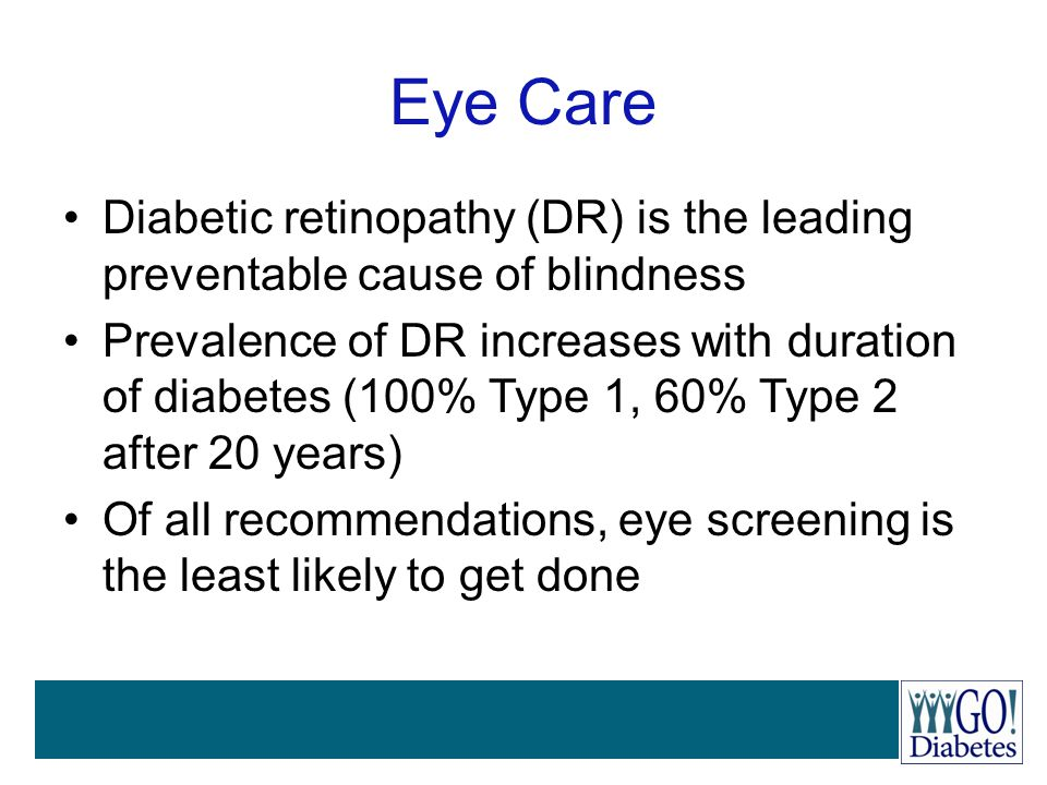 Eye Care Diabetic retinopathy (DR) is the leading preventable cause of blindness Prevalence of DR increases with duration of diabetes (100% Type 1, 60