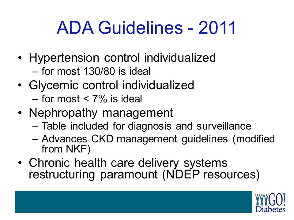 ADA Guidelines - 2011 Hypertension control individualized –for most 130/80 is ideal Glycemic control individualized –for most < 7% is ideal Nephropath