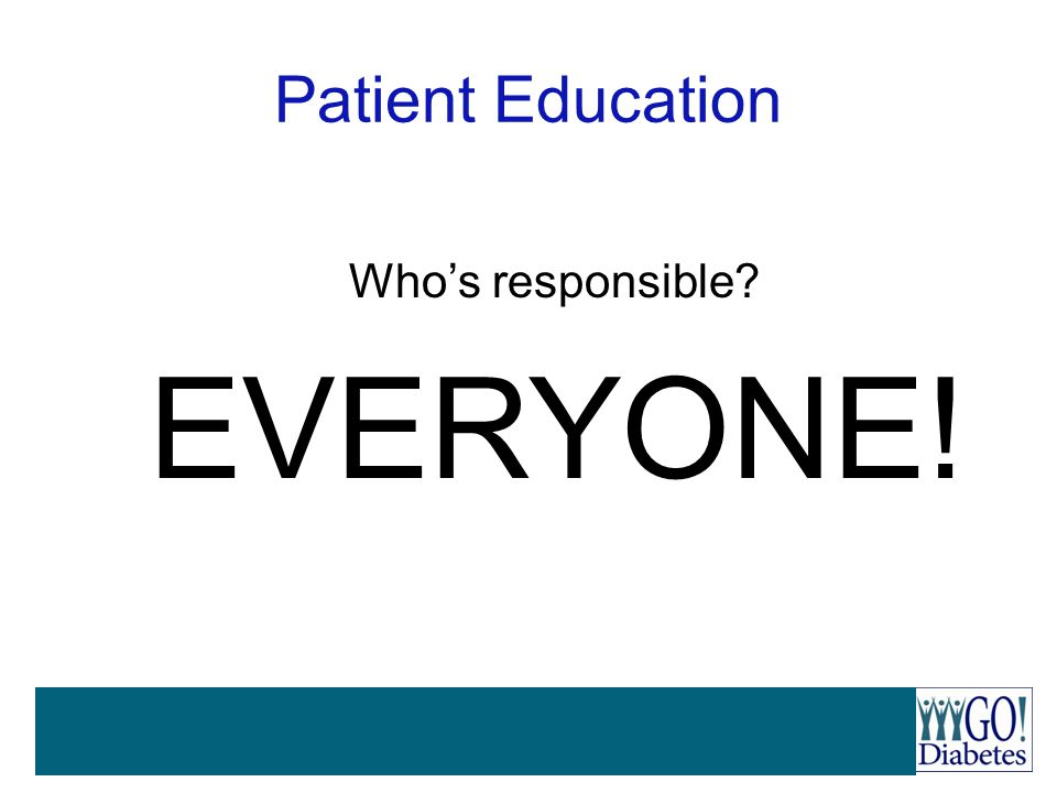 Patient Education Who's responsible? EVERYONE!