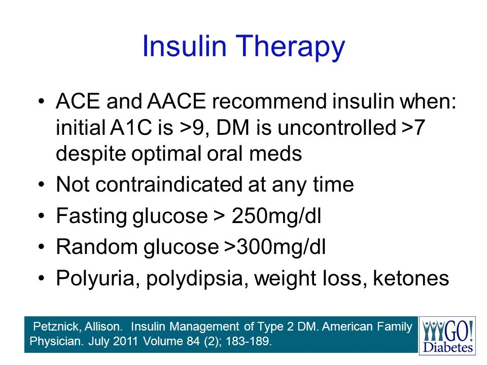 Insulin Therapy ACE and AACE recommend insulin when: initial A1C is >9, DM is uncontrolled >7 despite optimal oral meds Not contraindicated at any tim