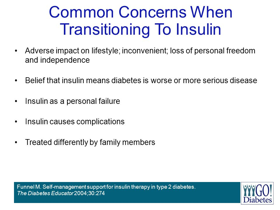 Common Concerns When Transitioning To Insulin Adverse impact on lifestyle; inconvenient; loss of personal freedom and independence Belief that insulin