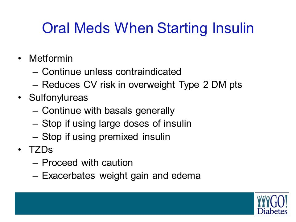 Oral Meds When Starting Insulin Metformin –Continue unless contraindicated –Reduces CV risk in overweight Type 2 DM pts Sulfonylureas –Continue with b