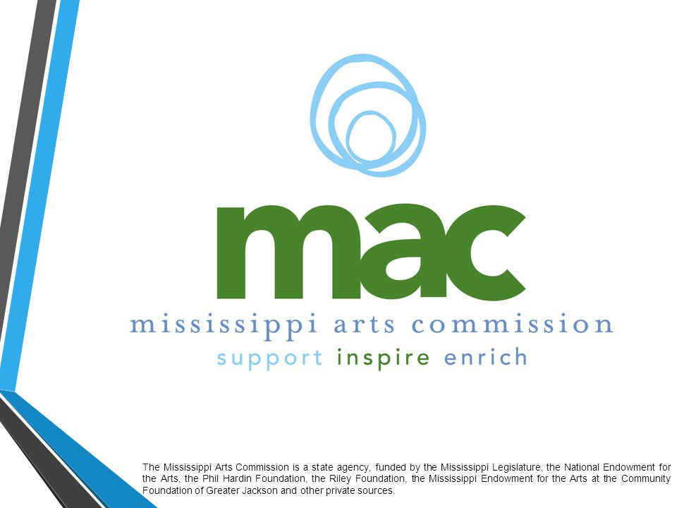 The Mississippi Arts Commission is a state agency, funded by the Mississippi Legislature, the National Endowment for the Arts, the Phil Hardin Foundation, the Riley Foundation, the Mississippi Endowment for the Arts at the Community Foundation of Greater Jackson and other private sources.