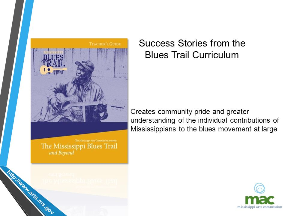 http://www.arts.ms.gov Creates community pride and greater understanding of the individual contributions of Mississippians to the blues movement at large Success Stories from the Blues Trail Curriculum