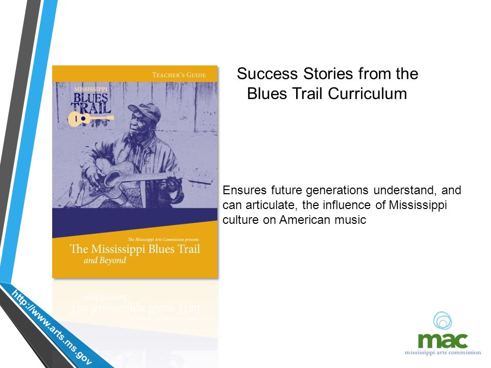 http://www.arts.ms.gov Ensures future generations understand, and can articulate, the influence of Mississippi culture on American music Success Stories from the Blues Trail Curriculum