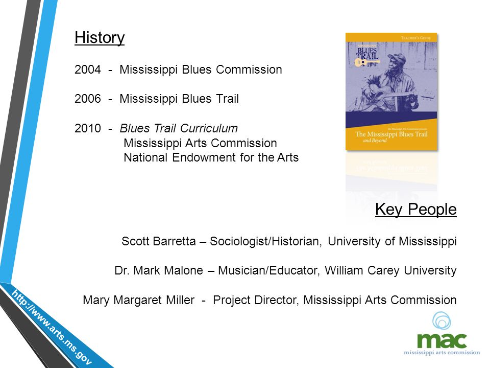 http://www.arts.ms.gov History 2004 - Mississippi Blues Commission 2006 - Mississippi Blues Trail 2010 - Blues Trail Curriculum Mississippi Arts Commission National Endowment for the Arts Key People Scott Barretta – Sociologist/Historian, University of Mississippi Dr.