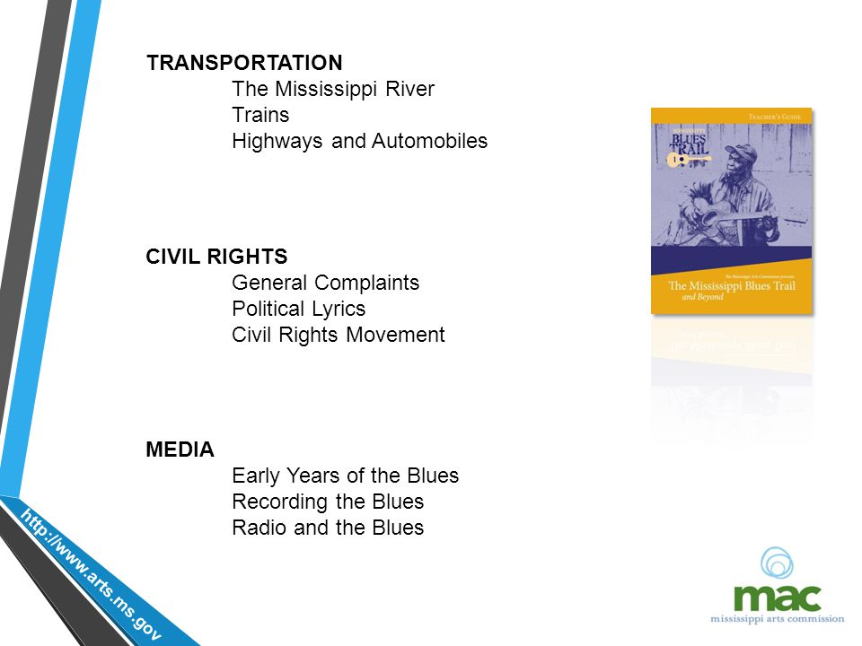 http://www.arts.ms.gov TRANSPORTATION The Mississippi River Trains Highways and Automobiles CIVIL RIGHTS General Complaints Political Lyrics Civil Rights Movement MEDIA Early Years of the Blues Recording the Blues Radio and the Blues