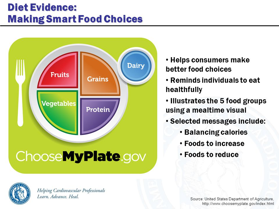 Diet Evidence: Making Smart Food Choices Helps consumers make better food choices Reminds individuals to eat healthfully Illustrates the 5 food groups using a mealtime visual Selected messages include: Balancing calories Foods to increase Foods to reduce Source: United States Department of Agriculture, http://www.choosemyplate.gov/index.html