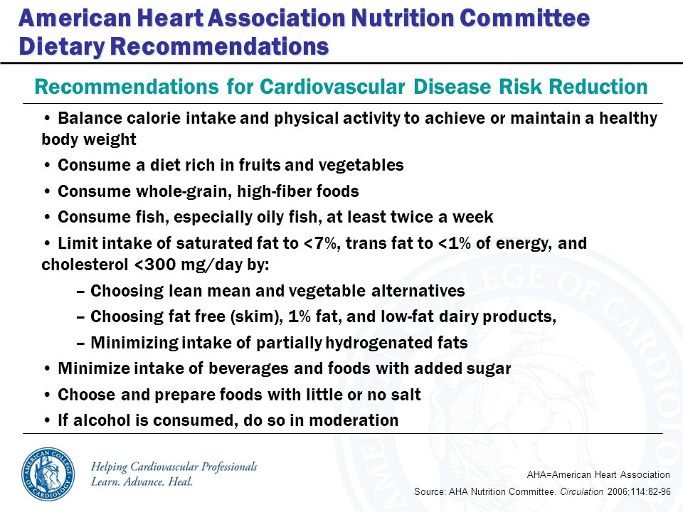 American Heart Association Nutrition Committee Dietary Recommendations Balance calorie intake and physical activity to achieve or maintain a healthy body weight Consume a diet rich in fruits and vegetables Consume whole-grain, high-fiber foods Consume fish, especially oily fish, at least twice a week Limit intake of saturated fat to <7%, trans fat to <1% of energy, and cholesterol <300 mg/day by: – Choosing lean mean and vegetable alternatives – Choosing fat free (skim), 1% fat, and low-fat dairy products, – Minimizing intake of partially hydrogenated fats Minimize intake of beverages and foods with added sugar Choose and prepare foods with little or no salt If alcohol is consumed, do so in moderation Recommendations for Cardiovascular Disease Risk Reduction Source: AHA Nutrition Committee.