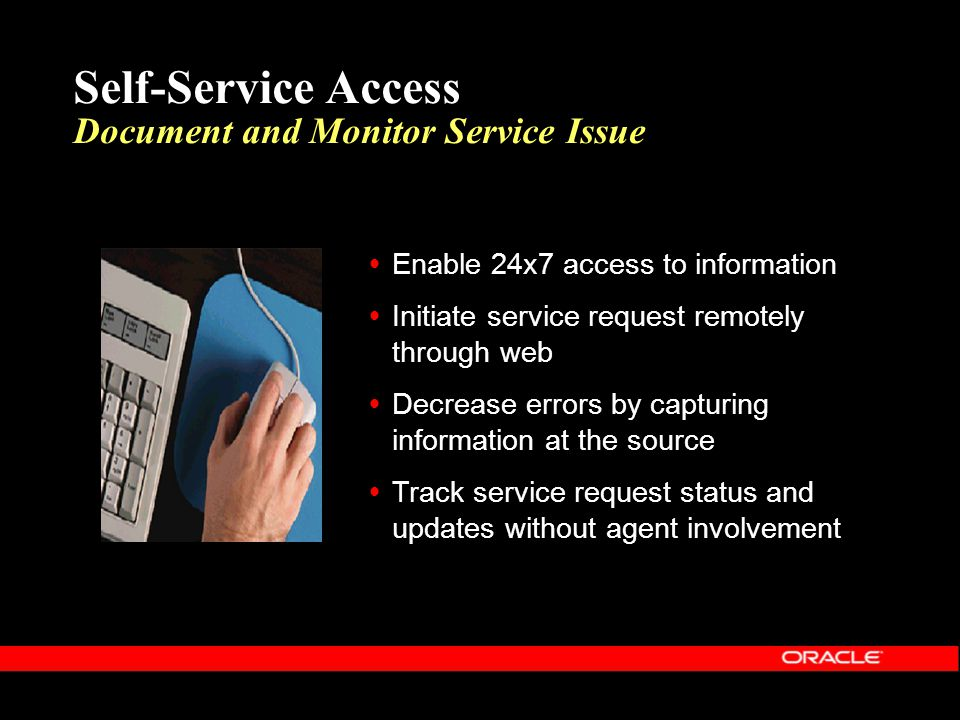 Self-Service Access Document and Monitor Service Issue  Enable 24x7 access to information  Initiate service request remotely through web  Decrease