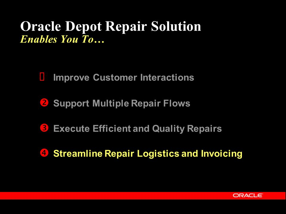 Oracle Depot Repair Solution Enables You To…  Improve Customer Interactions  Support Multiple Repair Flows  Execute Efficient and Quality Repairs 