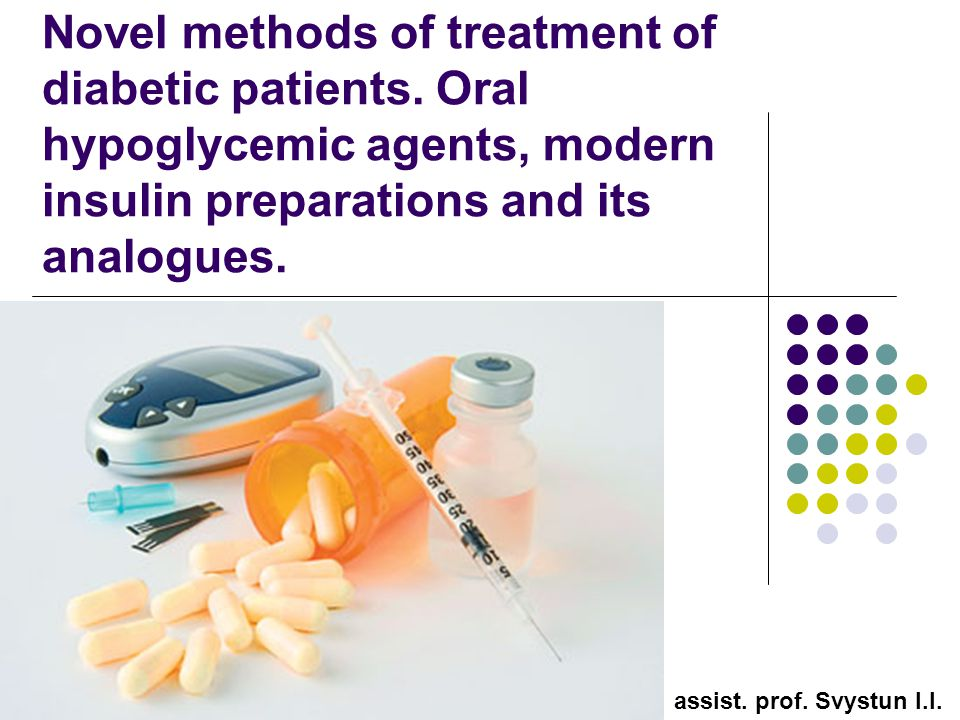 Novel methods of treatment of diabetic patients. Oral hypoglycemic agents, modern insulin preparations and its analogues. assist. prof. Svystun I.I.