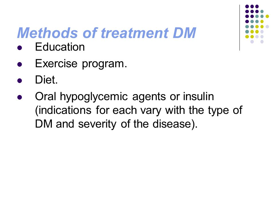 Methods of treatment DM Education Exercise program. Diet. Oral hypoglycemic agents or insulin (indications for each vary with the type of DM and sever